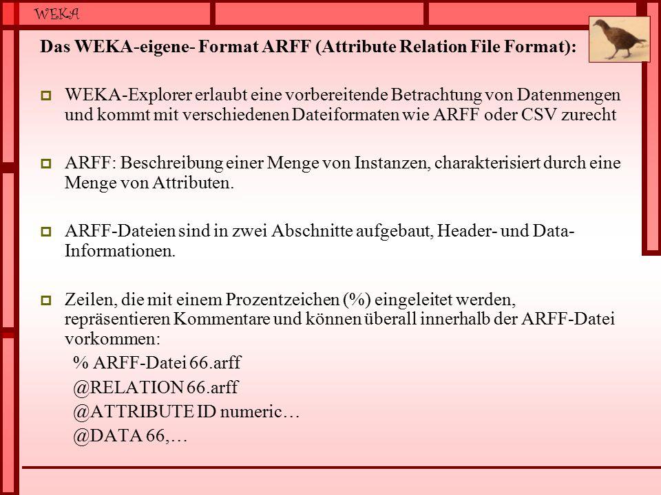WEKA Das WEKA-eigene- Format ARFF (Attribute Relation File Format):  WEKA-Explorer erlaubt eine vorbereitende Betrachtung von Datenmengen und kommt mit verschiedenen Dateiformaten wie ARFF oder CSV zurecht  ARFF: Beschreibung einer Menge von Instanzen, charakterisiert durch eine Menge von Attributen.