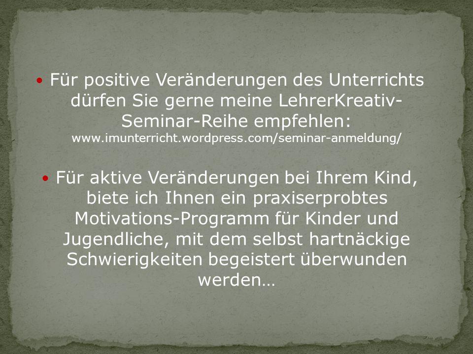 Für positive Veränderungen des Unterrichts dürfen Sie gerne meine LehrerKreativ- Seminar-Reihe empfehlen: www.imunterricht.wordpress.com/seminar-anmel