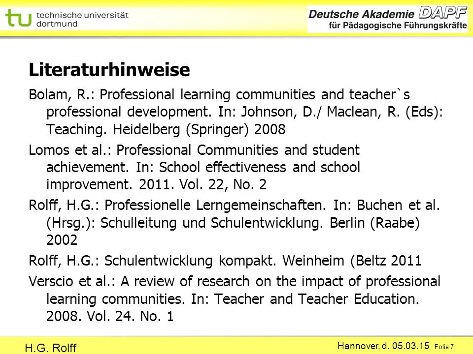 Hannover, d. 05.03.15 Folie 7 H.G. Rolff Literaturhinweise Bolam, R.: Professional learning communities and teacher`s professional development. In: Jo