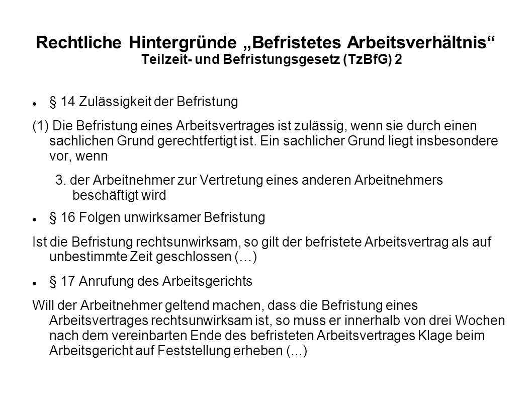 """Rechtliche Hintergründe """"Befristetes Arbeitsverhältnis"""" Teilzeit- und Befristungsgesetz (TzBfG) 2 § 14 Zulässigkeit der Befristung (1) Die Befristung"""