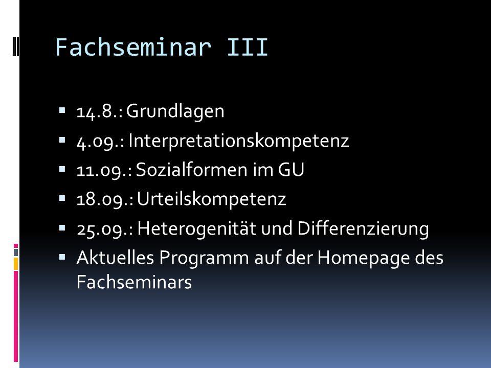 Fachseminar III  14.8.: Grundlagen  4.09.: Interpretationskompetenz  11.09.: Sozialformen im GU  18.09.: Urteilskompetenz  25.09.: Heterogenität