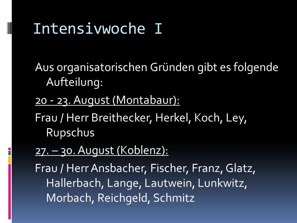 Intensivwoche I Aus organisatorischen Gründen gibt es folgende Aufteilung: 20 - 23. August (Montabaur): Frau / Herr Breithecker, Herkel, Koch, Ley, Ru
