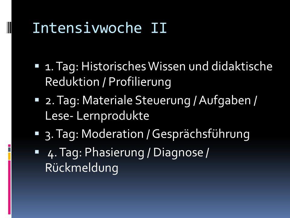 Intensivwoche II  1. Tag: Historisches Wissen und didaktische Reduktion / Profilierung  2. Tag: Materiale Steuerung / Aufgaben / Lese- Lernprodukte