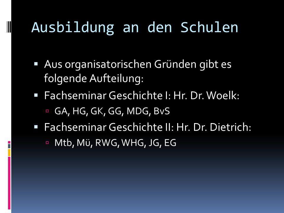 Ausbildung an den Schulen  Aus organisatorischen Gründen gibt es folgende Aufteilung:  Fachseminar Geschichte I: Hr. Dr. Woelk:  GA, HG, GK, GG, MD