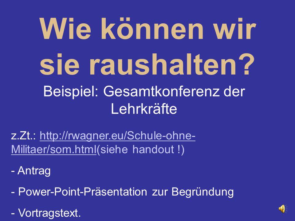 Wie können wir sie raushalten? Beispiel: Gesamtkonferenz der Lehrkräfte z.Zt.: http://rwagner.eu/Schule-ohne- Militaer/som.html(siehe handout !)http:/