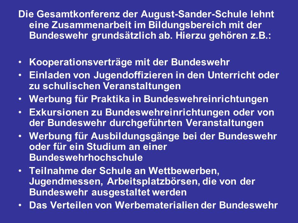 Die Gesamtkonferenz der August-Sander-Schule lehnt eine Zusammenarbeit im Bildungsbereich mit der Bundeswehr grundsätzlich ab. Hierzu gehören z.B.: Ko