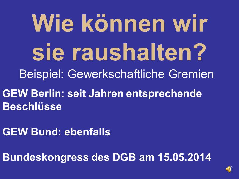 Wie können wir sie raushalten? Beispiel: Gewerkschaftliche Gremien GEW Berlin: seit Jahren entsprechende Beschlüsse GEW Bund: ebenfalls Bundeskongress