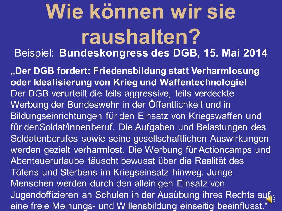 """Wie können wir sie raushalten? Beispiel: Bundeskongress des DGB, 15. Mai 2014 """"Der DGB fordert: Friedensbildung statt Verharmlosung oder Idealisierung"""