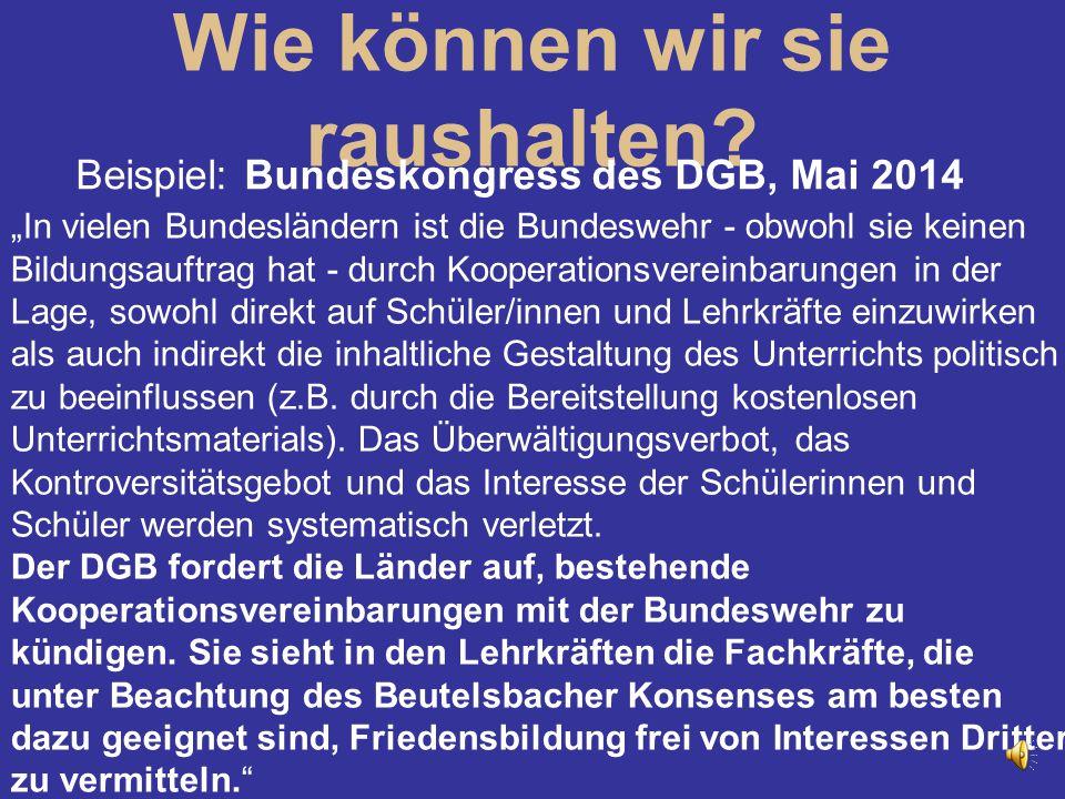 """Wie können wir sie raushalten? Beispiel: Bundeskongress des DGB, Mai 2014 """"In vielen Bundesländern ist die Bundeswehr - obwohl sie keinen Bildungsauft"""