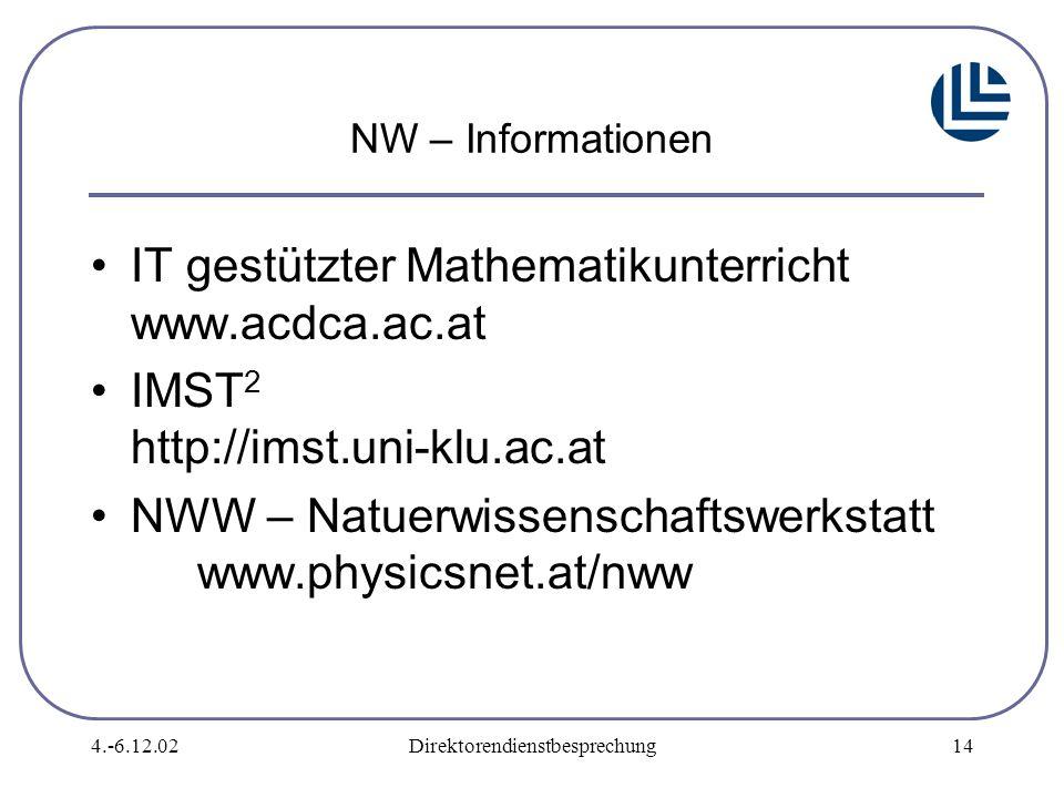 4.-6.12.02Direktorendienstbesprechung14 NW – Informationen IT gestützter Mathematikunterricht www.acdca.ac.at IMST 2 http://imst.uni-klu.ac.at NWW – Natuerwissenschaftswerkstatt www.physicsnet.at/nww