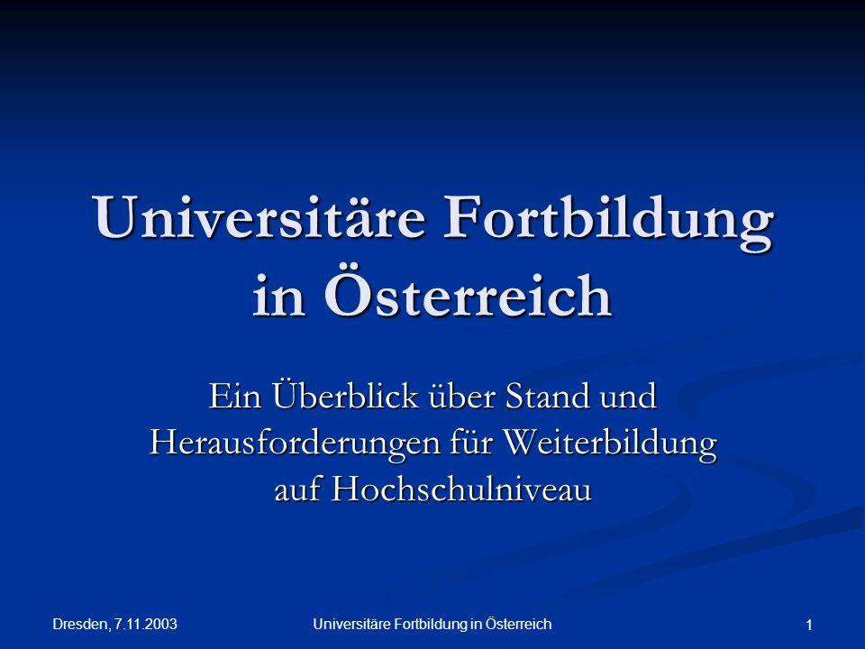 Dresden, 7.11.2003 Universitäre Fortbildung in Österreich 1 Ein Überblick über Stand und Herausforderungen für Weiterbildung auf Hochschulniveau