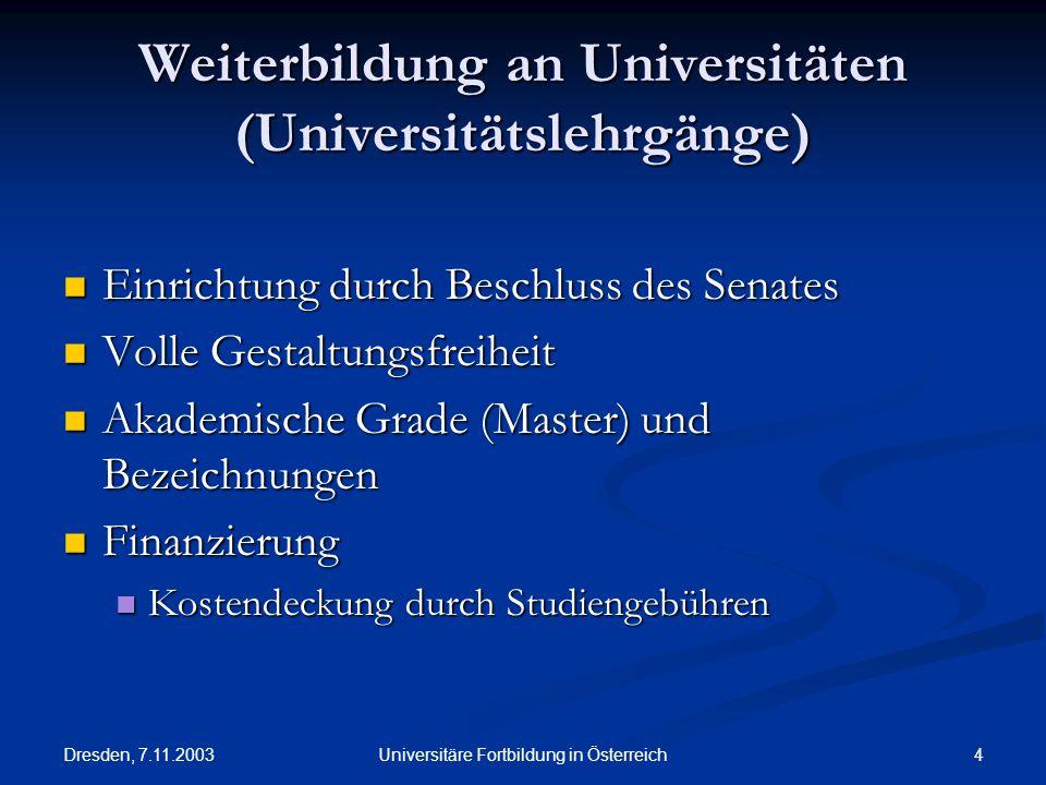 Dresden, 7.11.2003 4Universitäre Fortbildung in Österreich Weiterbildung an Universitäten (Universitätslehrgänge) Einrichtung durch Beschluss des Sena