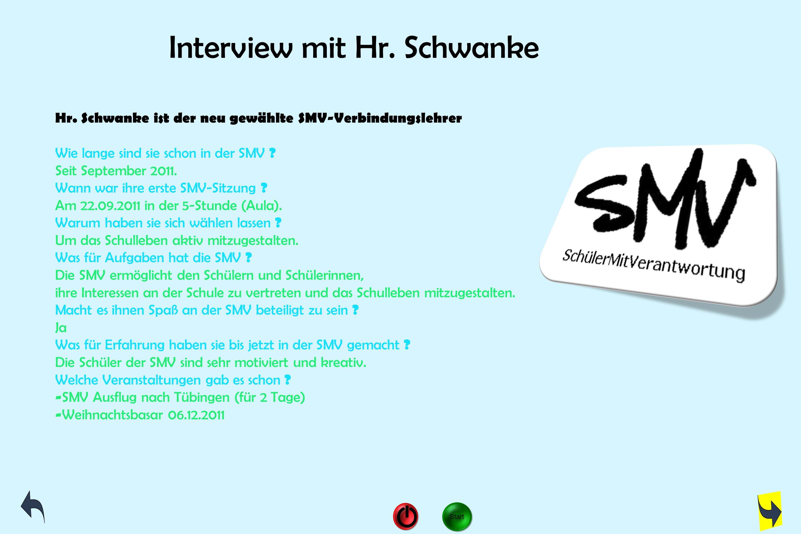 Interview mit Hr. Schwanke Hr. Schwanke ist der neu gewählte SMV-Verbindungslehrer Wie lange sind sie schon in der SMV ? Seit September 2011. Wann war