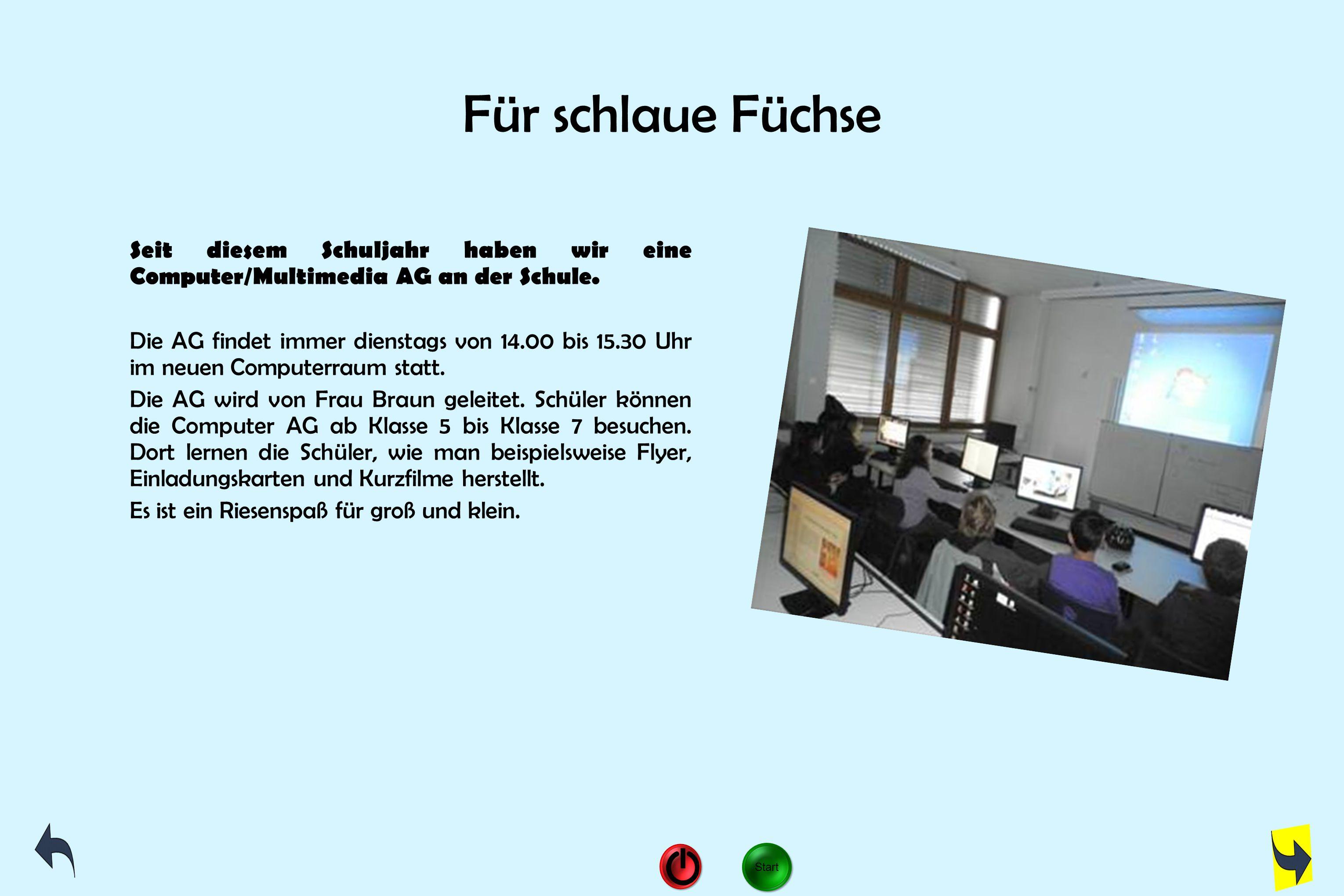 Für schlaue Füchse Seit diesem Schuljahr haben wir eine Computer/Multimedia AG an der Schule. Die AG findet immer dienstags von 14.00 bis 15.30 Uhr im