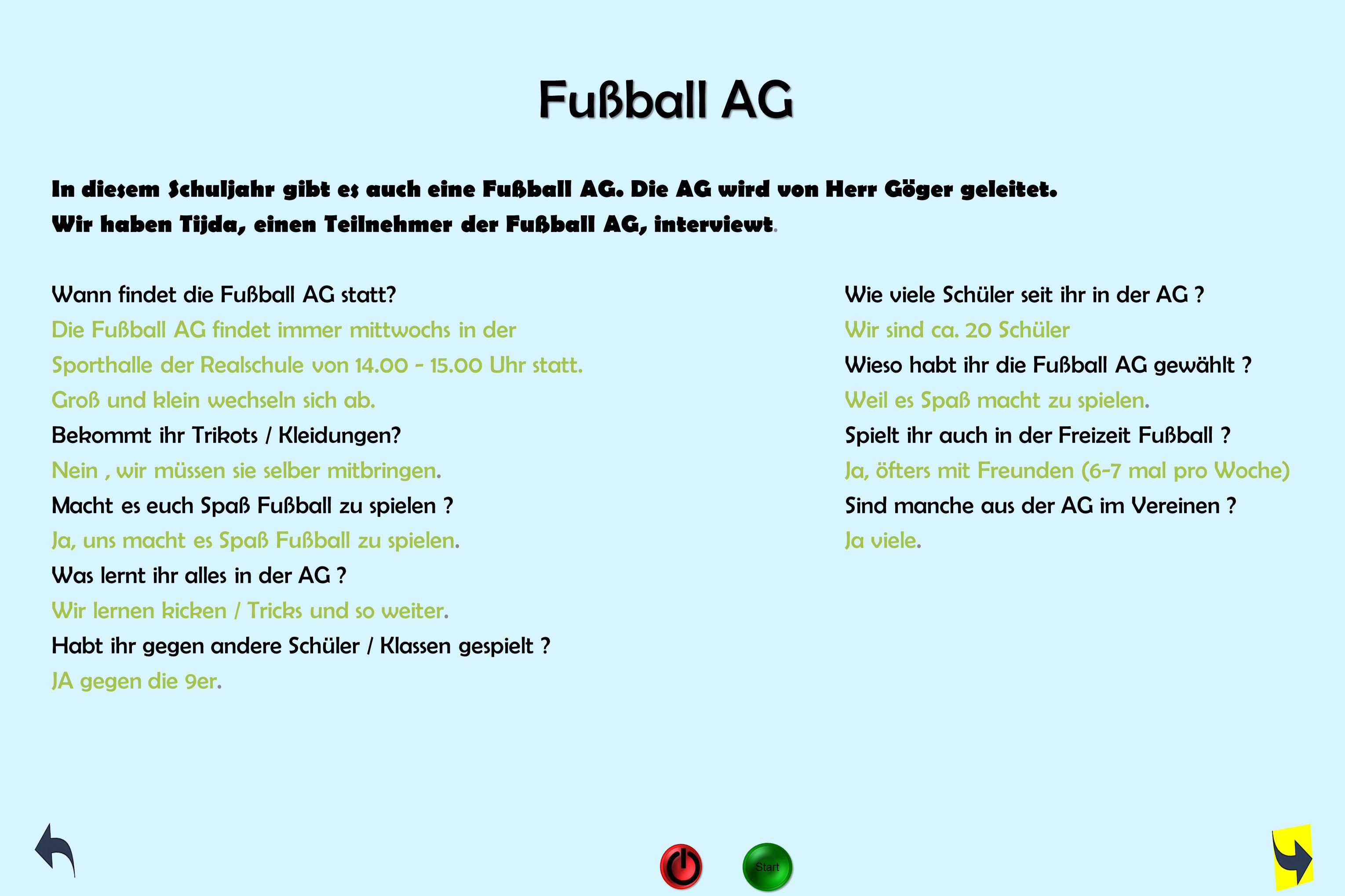 Fußball AG In diesem Schuljahr gibt es auch eine Fußball AG. Die AG wird von Herr Göger geleitet. Wir haben Tijda, einen Teilnehmer der Fußball AG, in