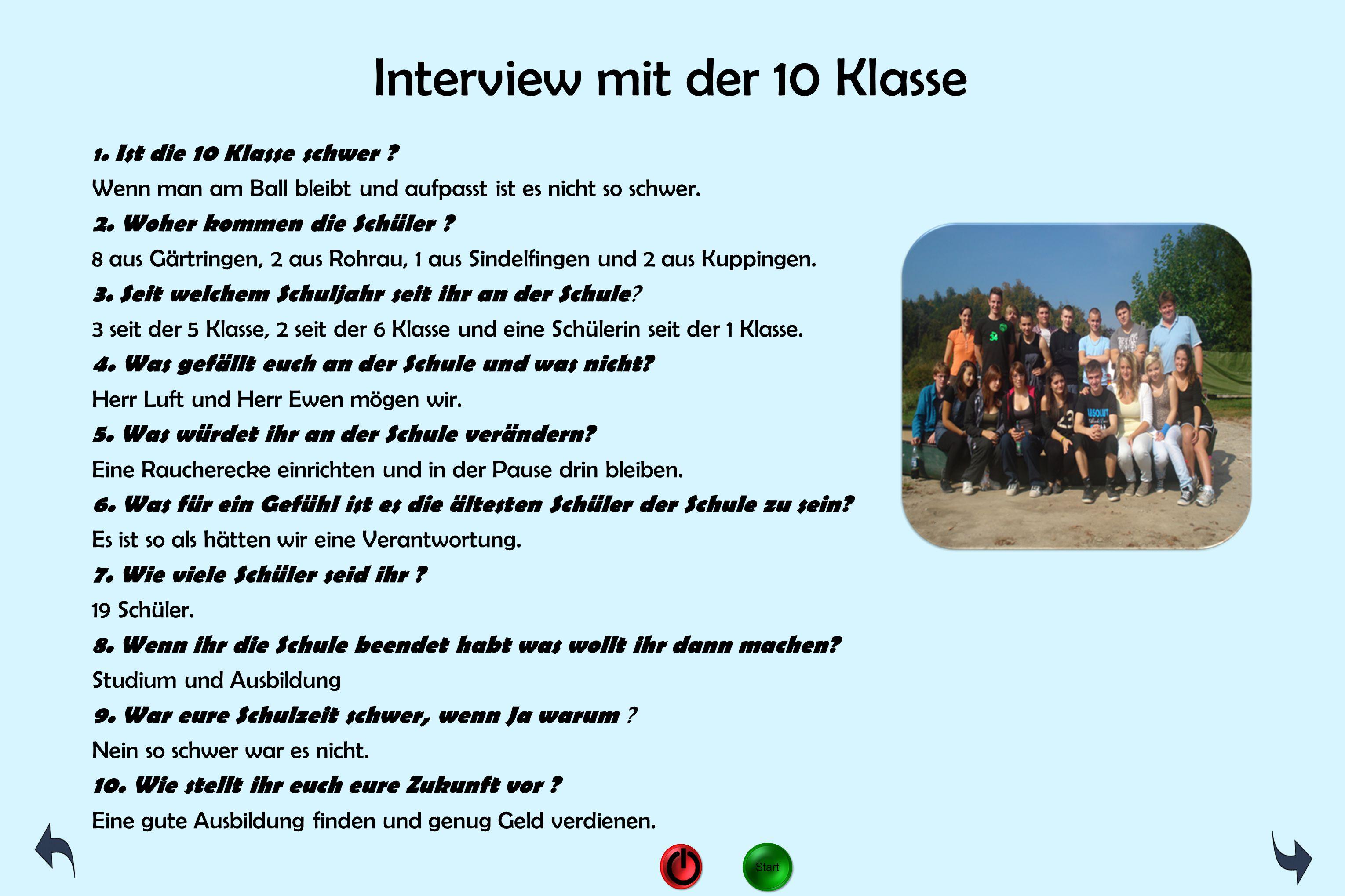 Interview mit der 10 Klasse 1. Ist die 10 Klasse schwer ? Wenn man am Ball bleibt und aufpasst ist es nicht so schwer. 2. Woher kommen die Schüler ? 8