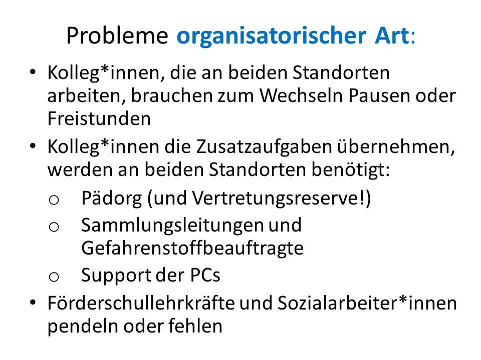 Probleme organisatorischer Art: Kolleg*innen, die an beiden Standorten arbeiten, brauchen zum Wechseln Pausen oder Freistunden Kolleg*innen die Zusatz