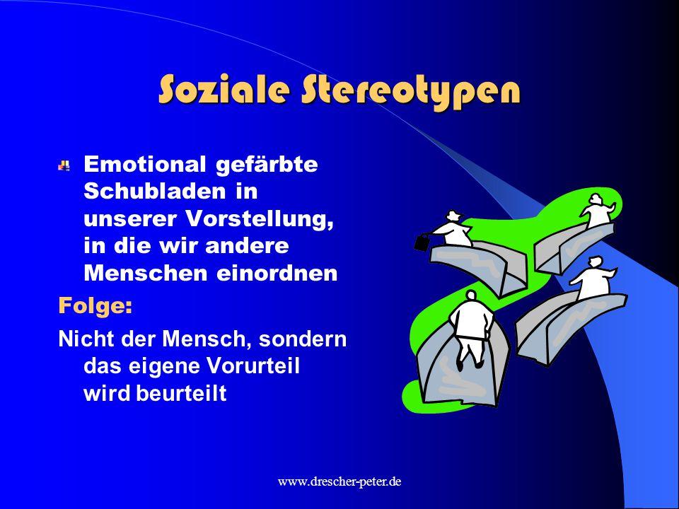 www.drescher-peter.de Soziale Stereotypen Emotional gefärbte Schubladen in unserer Vorstellung, in die wir andere Menschen einordnen Folge: Nicht der Mensch, sondern das eigene Vorurteil wird beurteilt