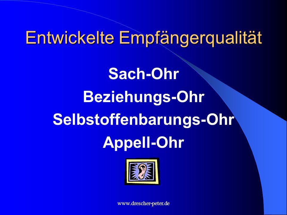 www.drescher-peter.de Entwickelte Empfängerqualität Sach-Ohr Beziehungs-Ohr Selbstoffenbarungs-Ohr Appell-Ohr