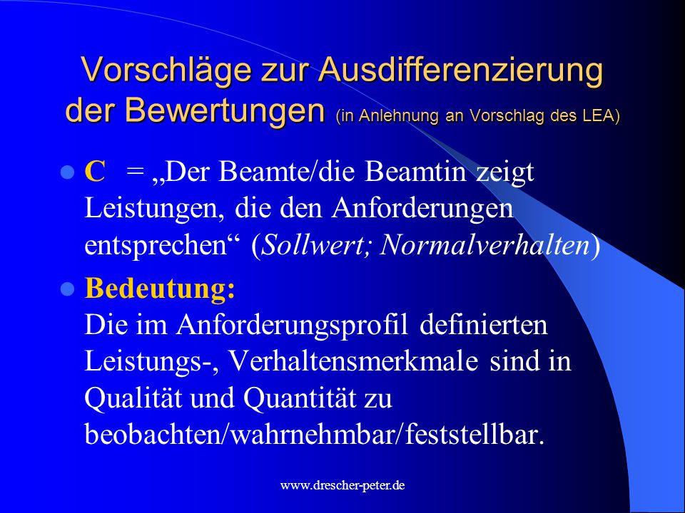 """www.drescher-peter.de Vorschläge zur Ausdifferenzierung der Bewertungen (in Anlehnung an Vorschlag des LEA) C= """"Der Beamte/die Beamtin zeigt Leistungen, die den Anforderungen entsprechen (Sollwert; Normalverhalten) Bedeutung: Die im Anforderungsprofil definierten Leistungs-, Verhaltensmerkmale sind in Qualität und Quantität zu beobachten/wahrnehmbar/feststellbar."""