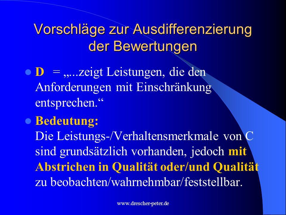 """www.drescher-peter.de Vorschläge zur Ausdifferenzierung der Bewertungen D= """"...zeigt Leistungen, die den Anforderungen mit Einschränkung entsprechen. Bedeutung: Die Leistungs-/Verhaltensmerkmale von C sind grundsätzlich vorhanden, jedoch mit Abstrichen in Qualität oder/und Qualität zu beobachten/wahrnehmbar/feststellbar."""