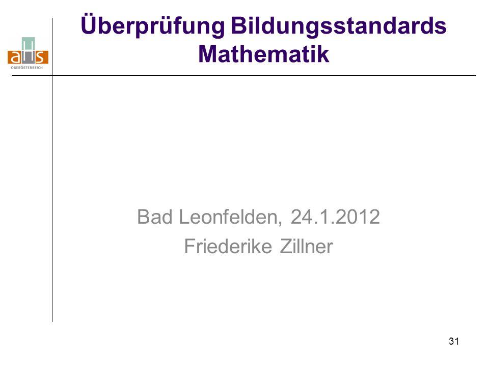 31 Überprüfung Bildungsstandards Mathematik Bad Leonfelden, 24.1.2012 Friederike Zillner