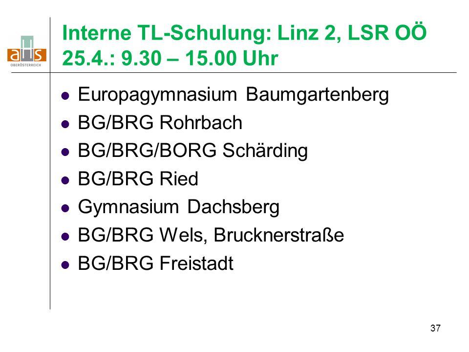 37 Interne TL-Schulung: Linz 2, LSR OÖ 25.4.: 9.30 – 15.00 Uhr Europagymnasium Baumgartenberg BG/BRG Rohrbach BG/BRG/BORG Schärding BG/BRG Ried Gymnas