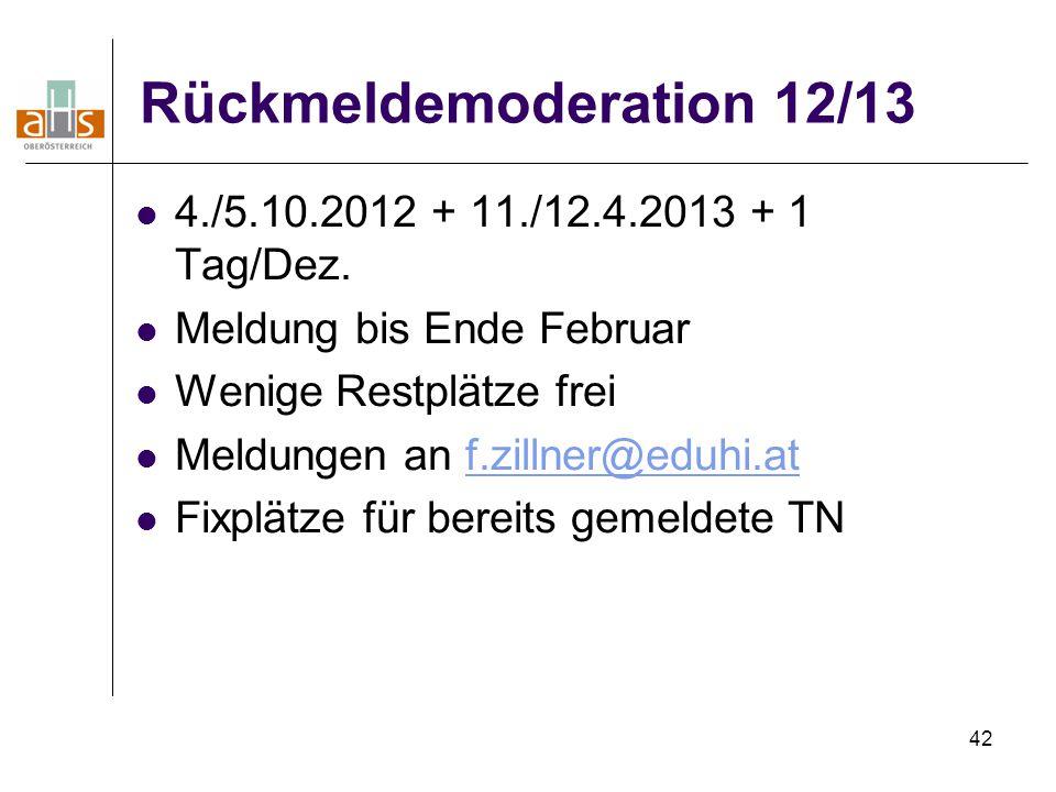 42 Rückmeldemoderation 12/13 4./5.10.2012 + 11./12.4.2013 + 1 Tag/Dez. Meldung bis Ende Februar Wenige Restplätze frei Meldungen an f.zillner@eduhi.at