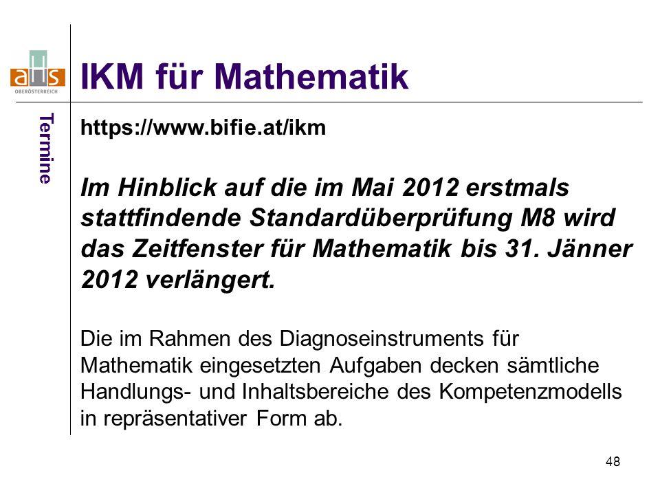 48 IKM für Mathematik Termine https://www.bifie.at/ikm Im Hinblick auf die im Mai 2012 erstmals stattfindende Standardüberprüfung M8 wird das Zeitfens
