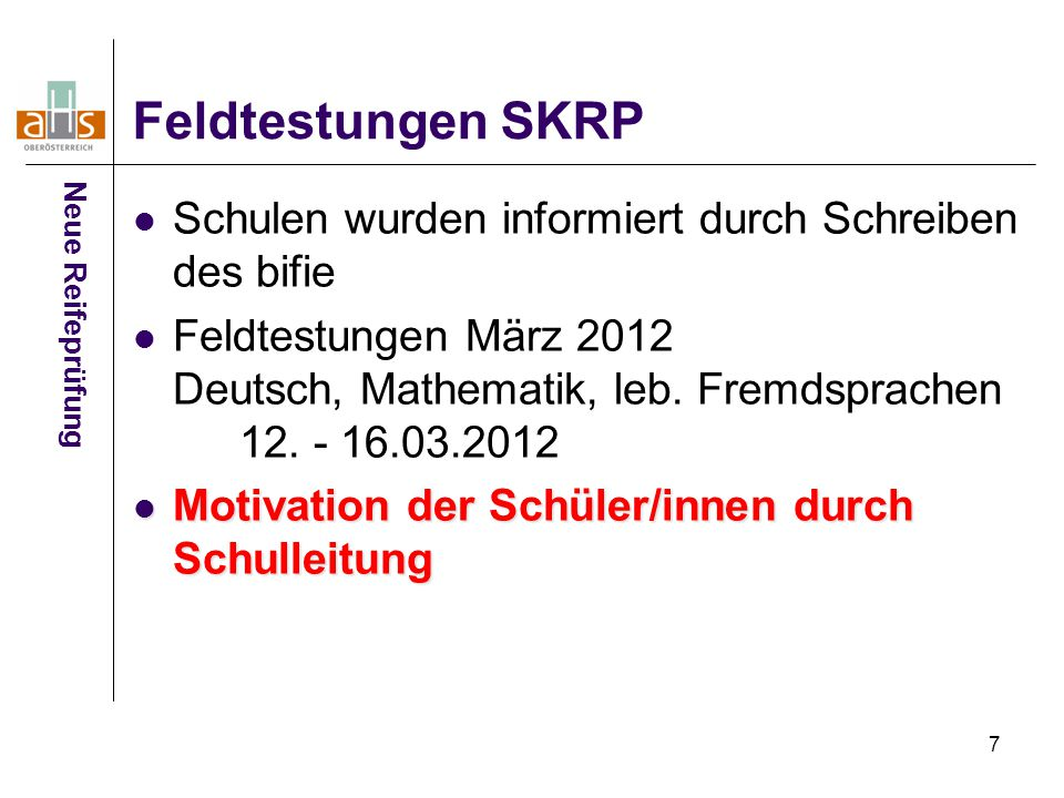 7 Feldtestungen SKRP Schulen wurden informiert durch Schreiben des bifie Feldtestungen März 2012 Deutsch, Mathematik, leb. Fremdsprachen 12. - 16.03.2
