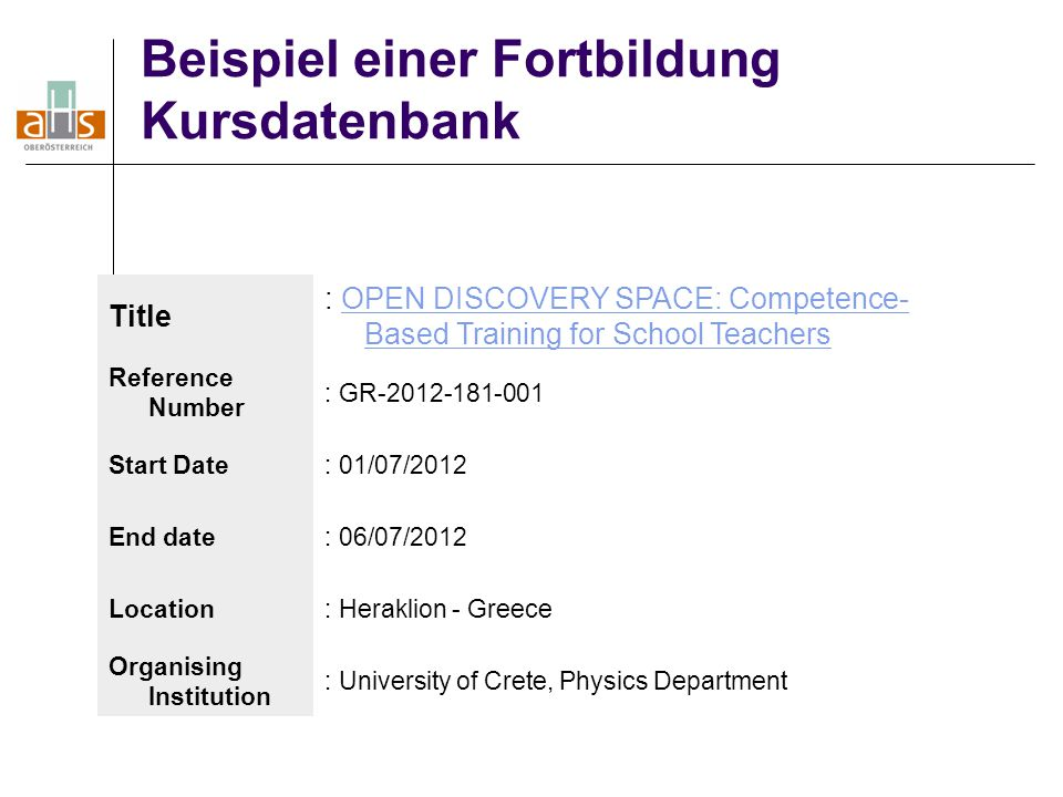 Beispiel einer Fortbildung Kursdatenbank Title : OPEN DISCOVERY SPACE: Competence- Based Training for School TeachersOPEN DISCOVERY SPACE: Competence- Based Training for School Teachers Reference Number : GR-2012-181-001 Start Date: 01/07/2012 End date: 06/07/2012 Location: Heraklion - Greece Organising Institution : University of Crete, Physics Department