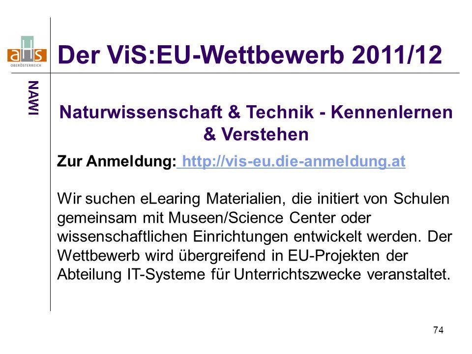 74 Der ViS:EU-Wettbewerb 2011/12 NAWI Naturwissenschaft & Technik - Kennenlernen & Verstehen Zur Anmeldung: http://vis-eu.die-anmeldung.at http://vis-