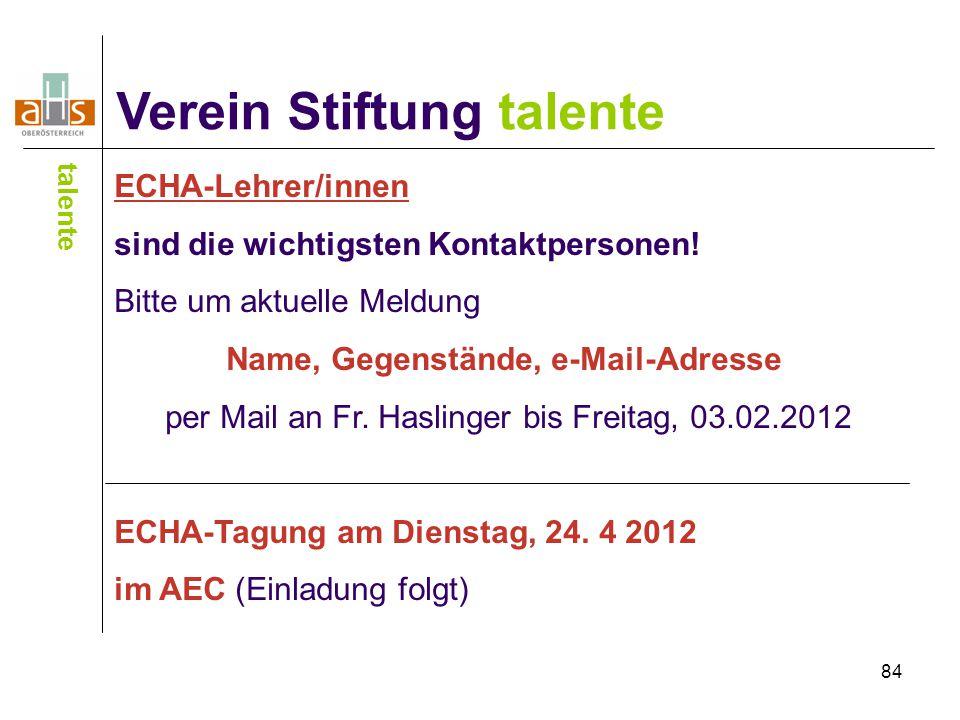 84 Verein Stiftung talente talente ECHA-Lehrer/innen sind die wichtigsten Kontaktpersonen! Bitte um aktuelle Meldung Name, Gegenstände, e-Mail-Adresse