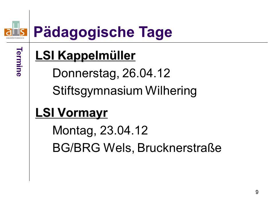9 LSI Kappelmüller Donnerstag, 26.04.12 Stiftsgymnasium Wilhering LSI Vormayr Montag, 23.04.12 BG/BRG Wels, Brucknerstraße Pädagogische Tage Termine