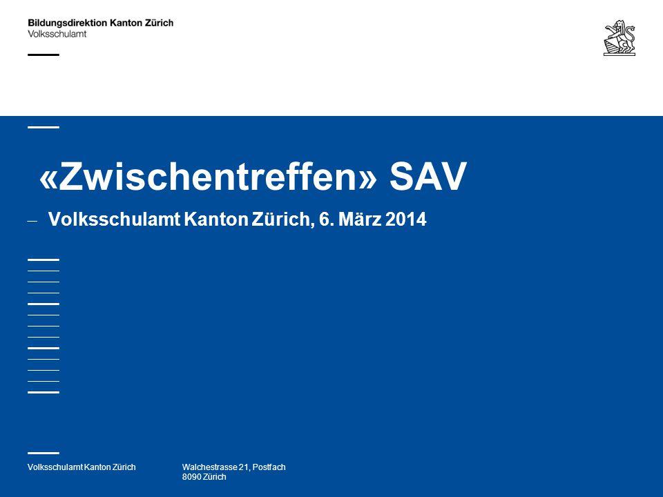 Volksschulamt Kanton ZürichWalchestrasse 21, Postfach 8090 Zürich «Zwischentreffen» SAV – Volksschulamt Kanton Zürich, 6. März 2014