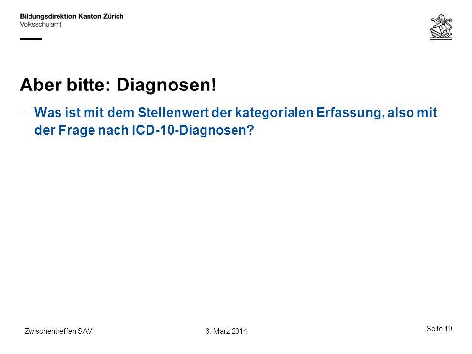 Aber bitte: Diagnosen! – Was ist mit dem Stellenwert der kategorialen Erfassung, also mit der Frage nach ICD-10-Diagnosen? Seite 19 6. März 2014Zwisch