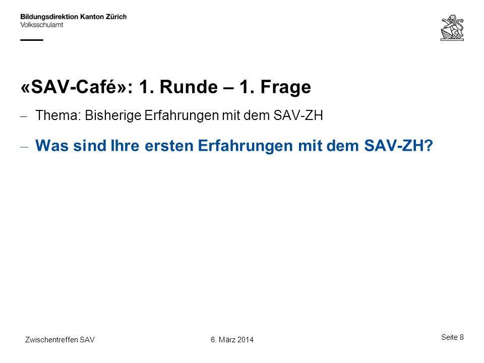 «SAV-Café»: 1. Runde – 1. Frage – Thema: Bisherige Erfahrungen mit dem SAV-ZH – Was sind Ihre ersten Erfahrungen mit dem SAV-ZH? Seite 8 6. März 2014Z