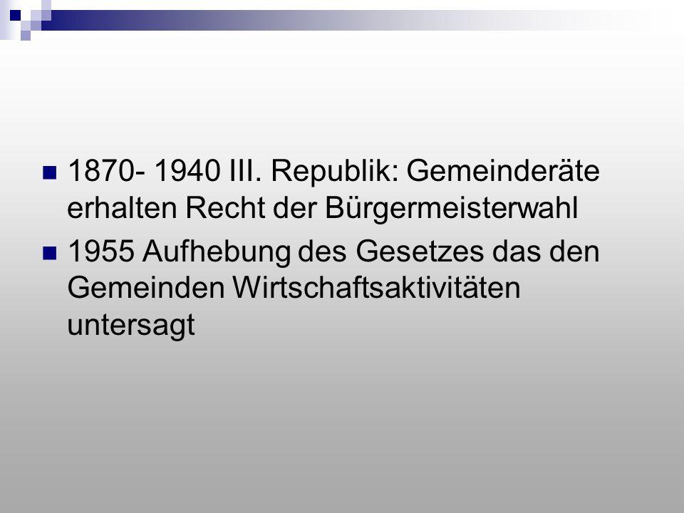 1870- 1940 III. Republik: Gemeinderäte erhalten Recht der Bürgermeisterwahl 1955 Aufhebung des Gesetzes das den Gemeinden Wirtschaftsaktivitäten unter