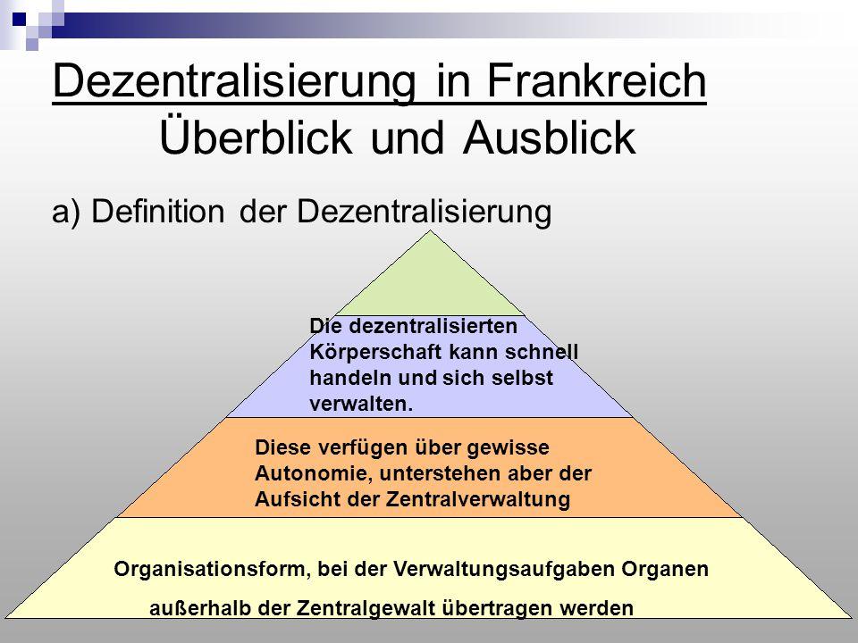 Dezentralisierung in Frankreich Überblick und Ausblick a) Definition der Dezentralisierung Organisationsform, bei der Verwaltungsaufgaben Organen auße