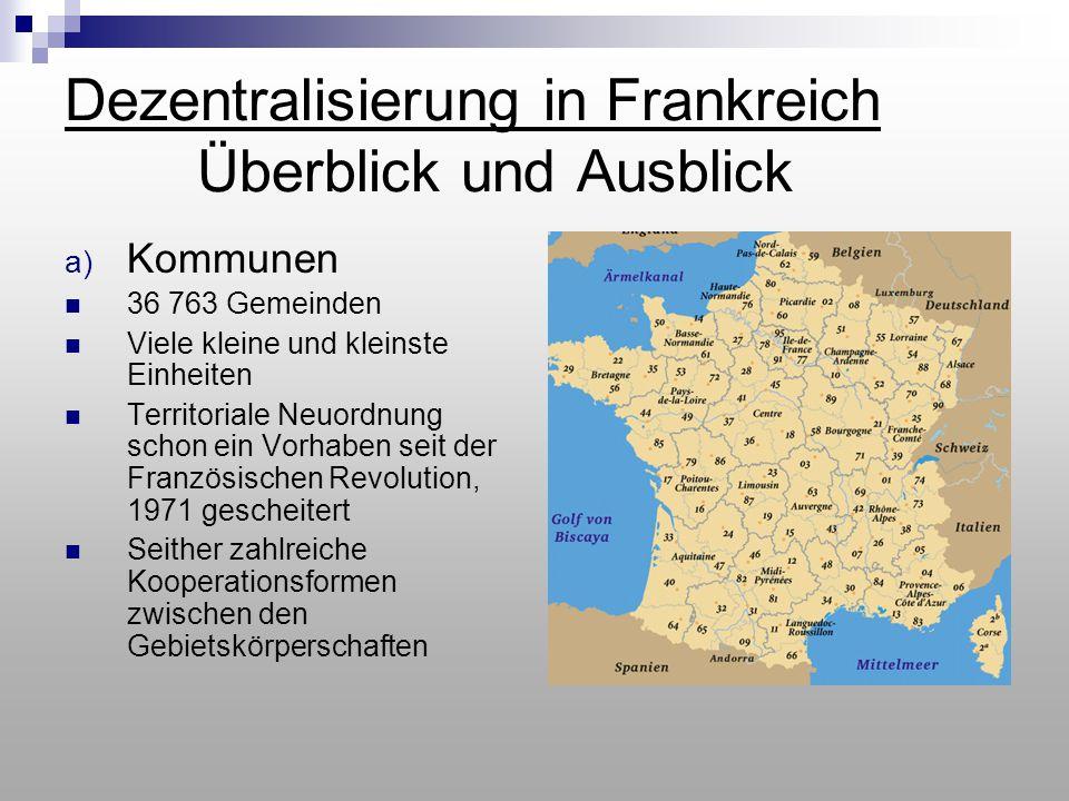 Dezentralisierung in Frankreich Überblick und Ausblick a) Kommunen 36 763 Gemeinden Viele kleine und kleinste Einheiten Territoriale Neuordnung schon