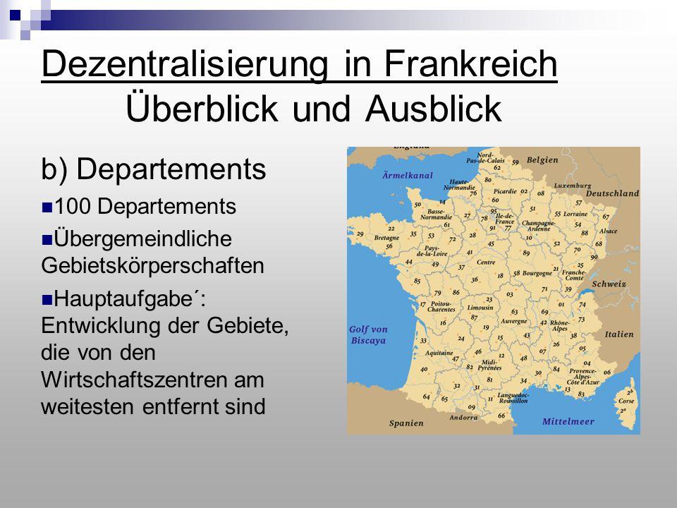 Dezentralisierung in Frankreich Überblick und Ausblick b) Departements 100 Departements Übergemeindliche Gebietskörperschaften Hauptaufgabe´: Entwickl