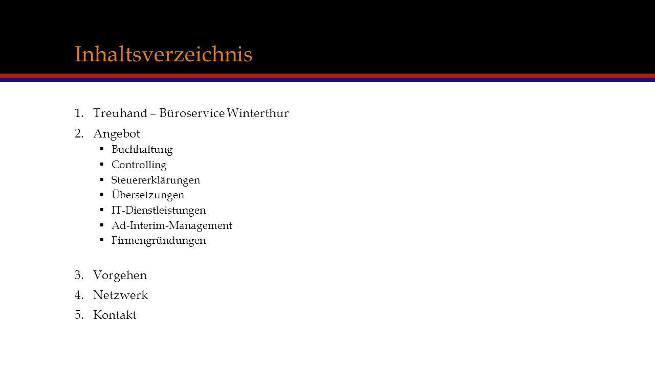 Inhaltsverzeichnis 1.Treuhand – Büroservice Winterthur 2.Angebot  Buchhaltung  Controlling  Steuererklärungen  Übersetzungen  IT-Dienstleistungen  Ad-Interim-Management  Firmengründungen 3.Vorgehen 4.Netzwerk 5.Kontakt