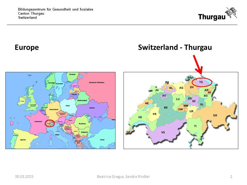 Bildungszentrum für Gesundheit und Soziales Canton Thurgau Switzerland EuropeSwitzerland - Thurgau 30.03.2015Beatrice Gregus, Sandra Rindler2