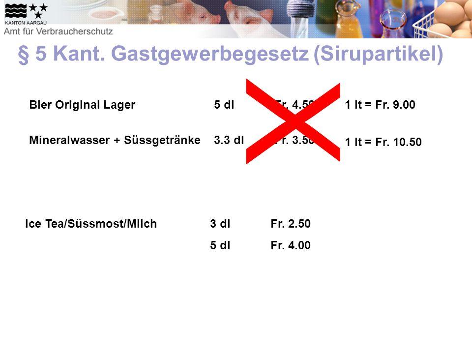 § 5 Kant. Gastgewerbegesetz (Sirupartikel) Bier Original Lager5 dlFr. 4.50 Mineralwasser + Süssgetränke3.3 dlFr. 3.50 X 1 lt = Fr. 9.00 1 lt = Fr. 10.