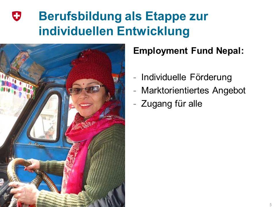 Berufsbildung als Etappe zur individuellen Entwicklung 5 Employment Fund Nepal: -Individuelle Förderung -Marktorientiertes Angebot -Zugang für alle