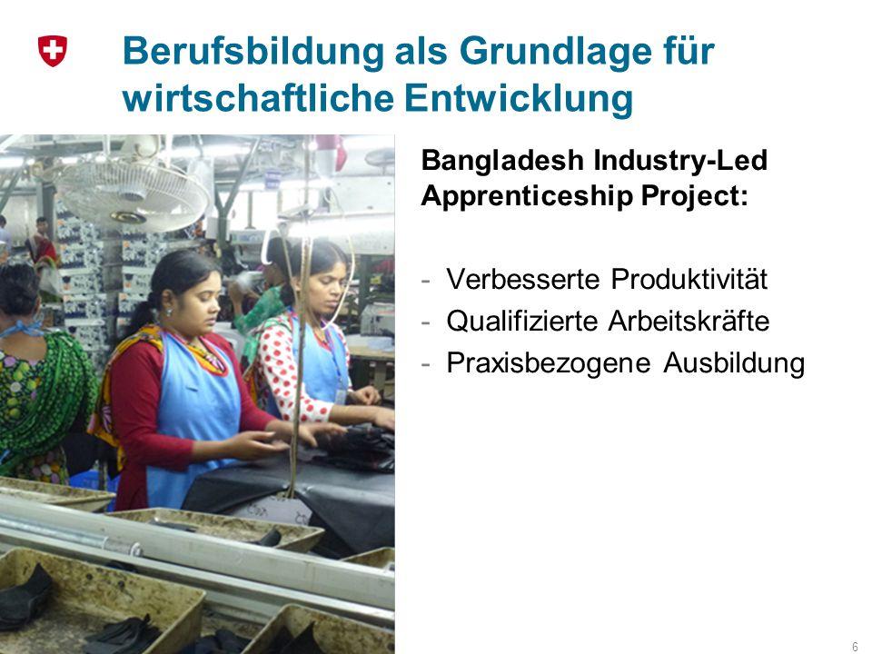 Berufsbildung als Grundlage für wirtschaftliche Entwicklung 6 Bangladesh Industry-Led Apprenticeship Project: -Verbesserte Produktivität -Qualifiziert