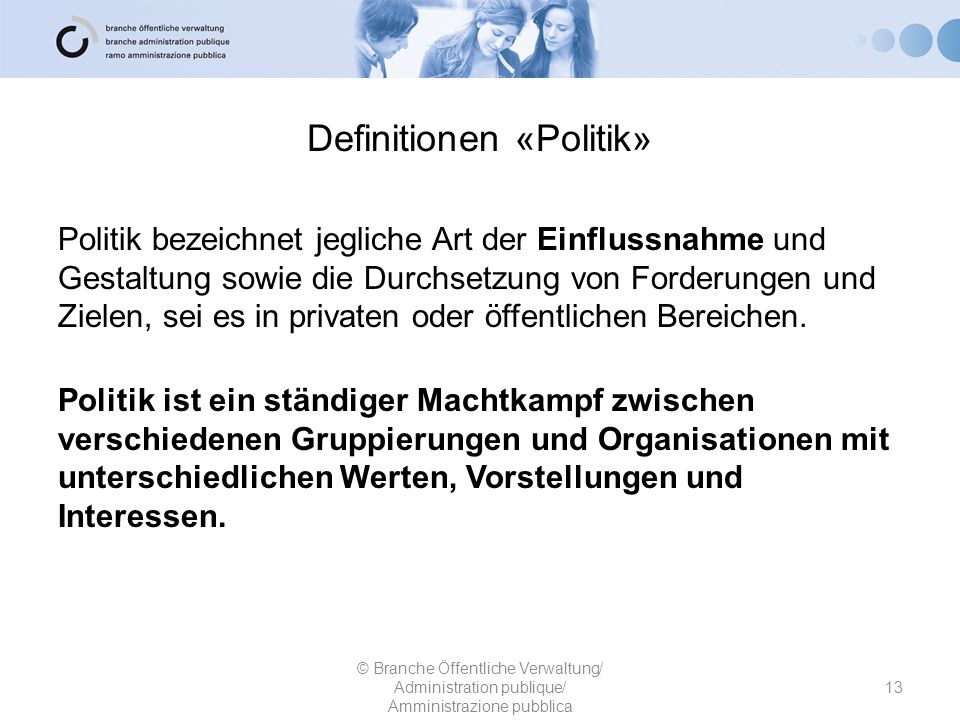 Definitionen «Politik» Politik bezeichnet jegliche Art der Einflussnahme und Gestaltung sowie die Durchsetzung von Forderungen und Zielen, sei es in p