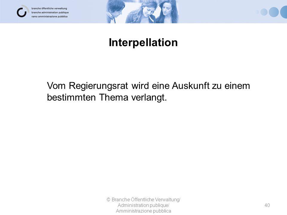 Interpellation 40 © Branche Öffentliche Verwaltung/ Administration publique/ Amministrazione pubblica Vom Regierungsrat wird eine Auskunft zu einem be