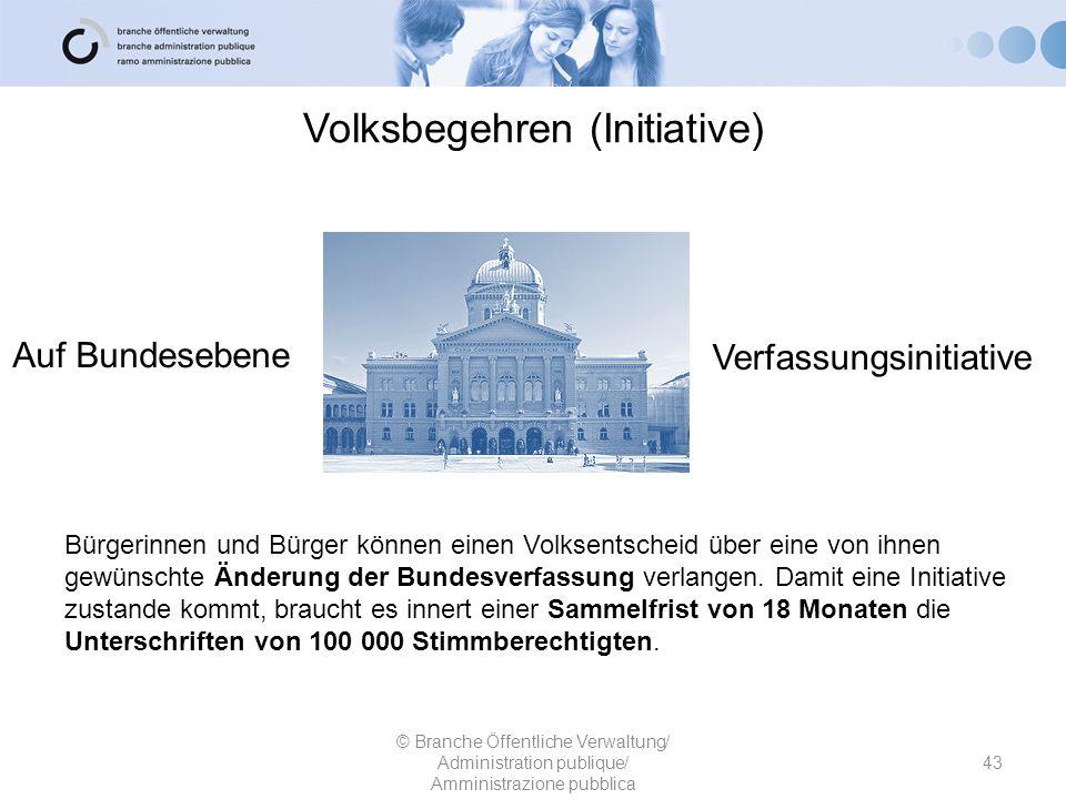 Volksbegehren (Initiative) 43 © Branche Öffentliche Verwaltung/ Administration publique/ Amministrazione pubblica Auf Bundesebene Verfassungsinitiativ