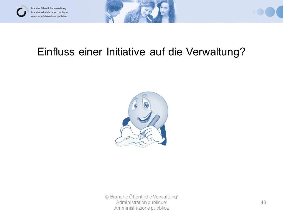 Einfluss einer Initiative auf die Verwaltung? 48 © Branche Öffentliche Verwaltung/ Administration publique/ Amministrazione pubblica